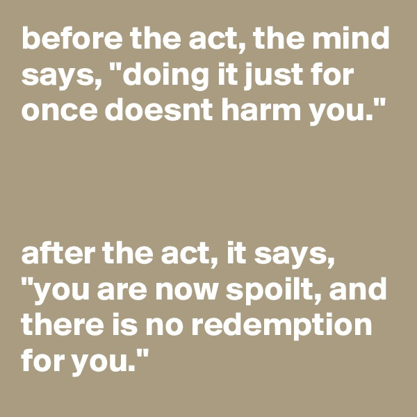 "before the act, the mind says, ""doing it just for once doesnt harm you.""    after the act, it says, ""you are now spoilt, and there is no redemption for you."""