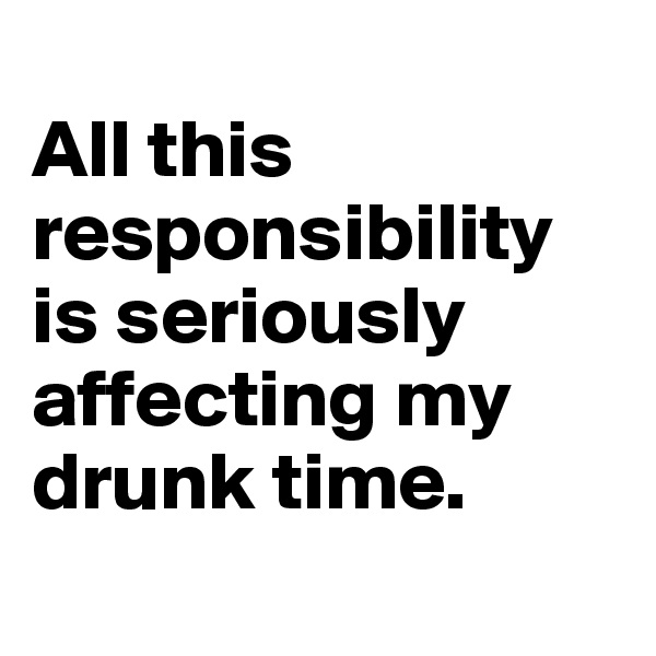 All this responsibility is seriously affecting my drunk time.