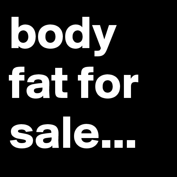 body fat for sale...