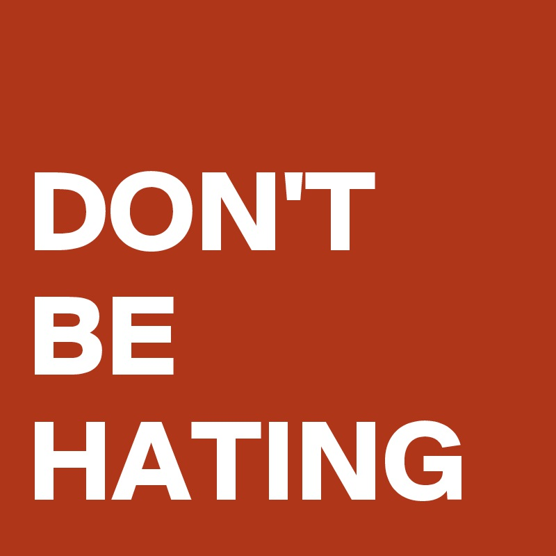 DON'T BE HATING