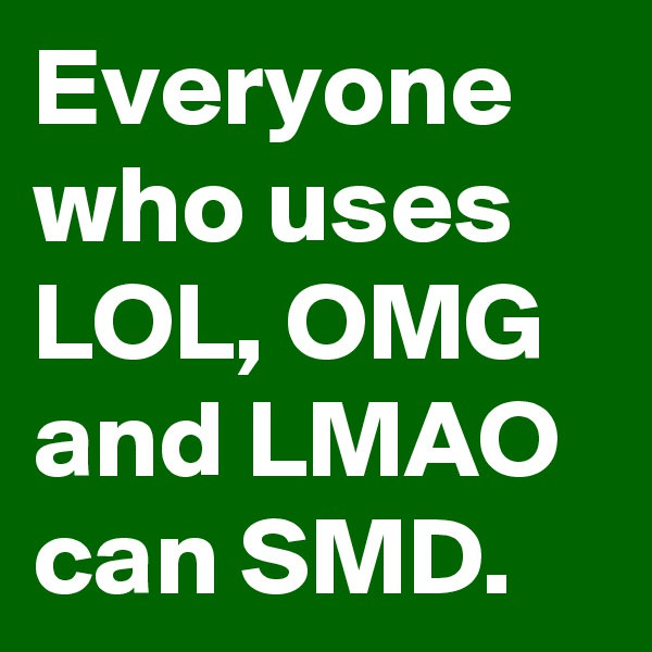 Everyone who uses LOL, OMG and LMAO can SMD.