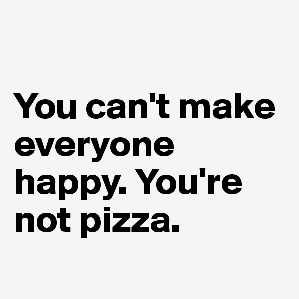 You can't make everyone happy. You're not pizza.