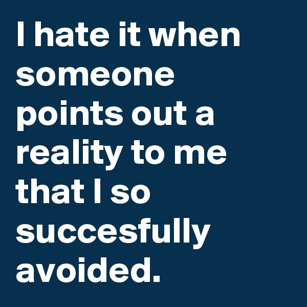 I hate it when someone points out a reality to me that I so succesfully avoided.