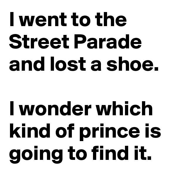 I went to the Street Parade and lost a shoe.  I wonder which kind of prince is going to find it.