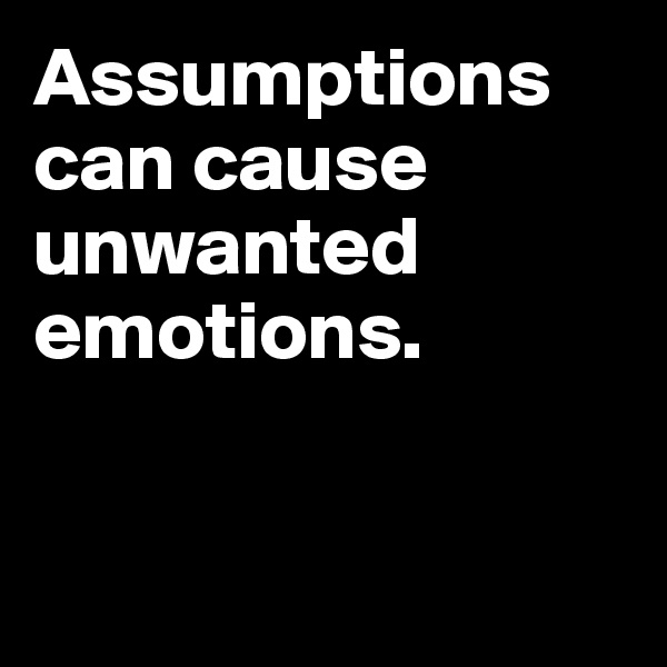 Assumptions can cause unwanted emotions.