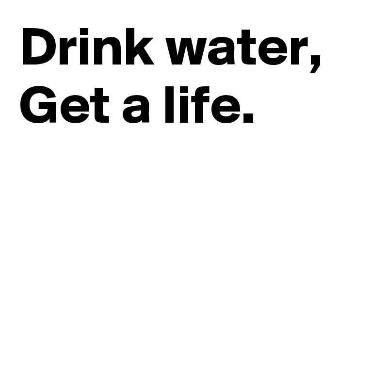 Drink water,  Get a life.