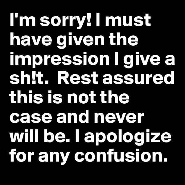 I'm sorry! I must have given the impression I give a sh!t.  Rest assured this is not the case and never will be. I apologize for any confusion.