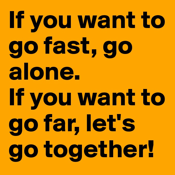 If you want to go fast, go alone. If you want to go far, let's go together!