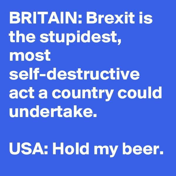 BRITAIN: Brexit is the stupidest, most self-destructive act a country could undertake.  USA: Hold my beer.