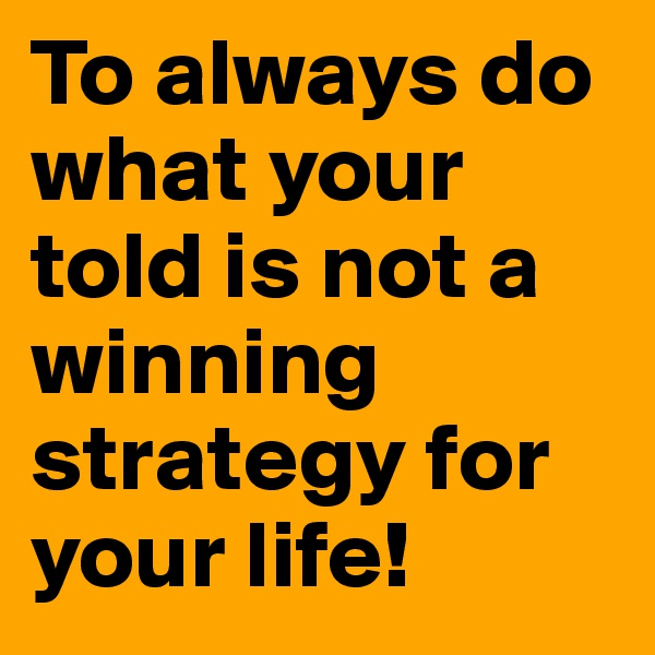 To always do what your told is not a winning strategy for your life!