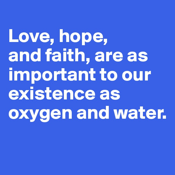 Love, hope,  and faith, are as important to our existence as oxygen and water.