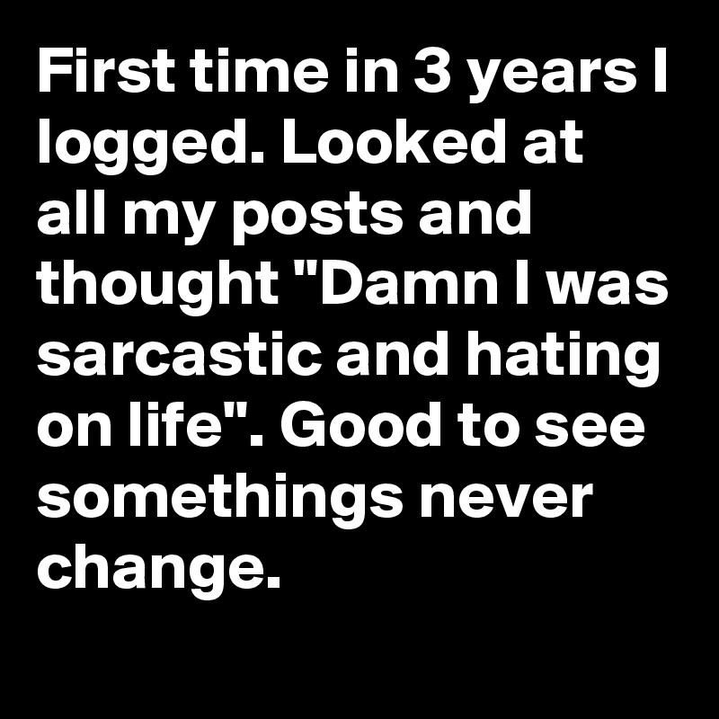 "First time in 3 years I logged. Looked at all my posts and thought ""Damn I was sarcastic and hating on life"". Good to see somethings never change."