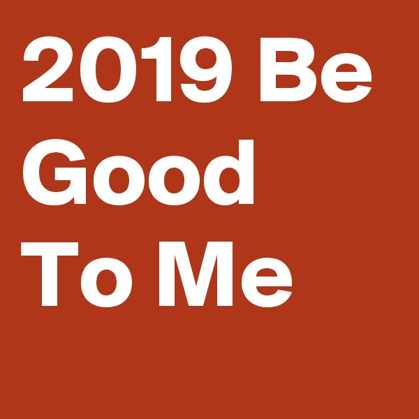 2019 Be Good To Me