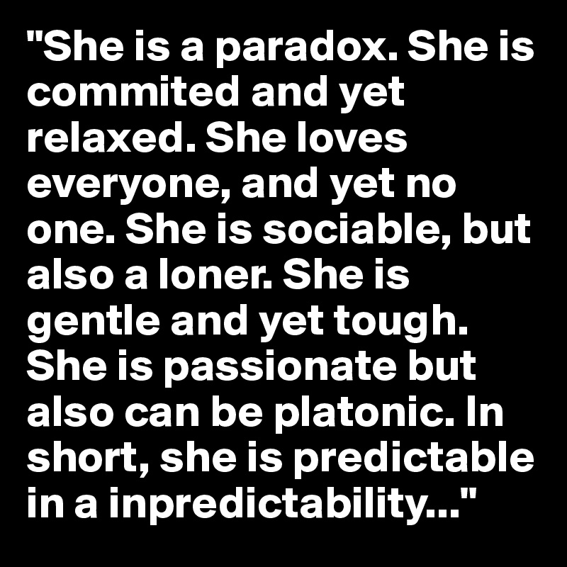 She Is A Paradox Commited And Yet Relaxed Loves Everyone No One Sociable But Also Loner Gentle Tough