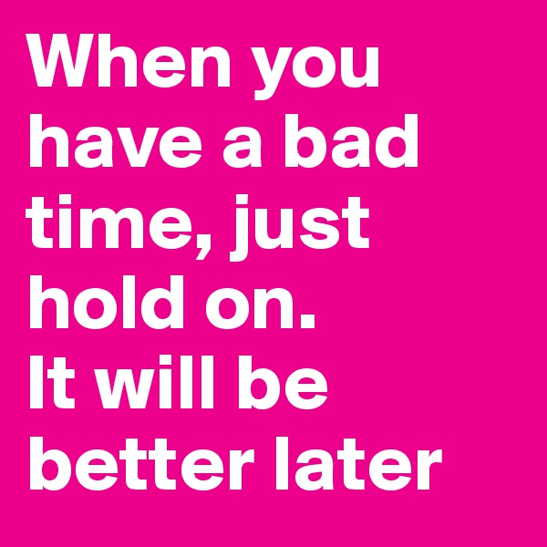 When you have a bad time, just hold on.  It will be better later