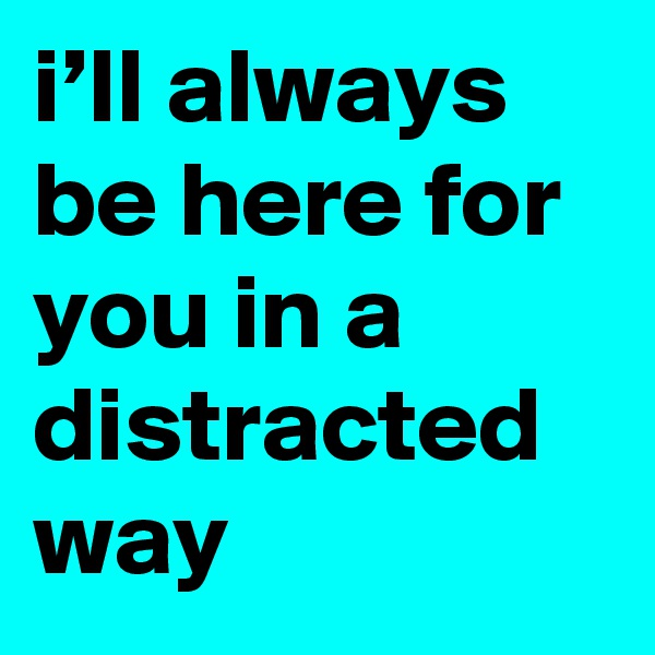 i'll always be here for you in a distracted way
