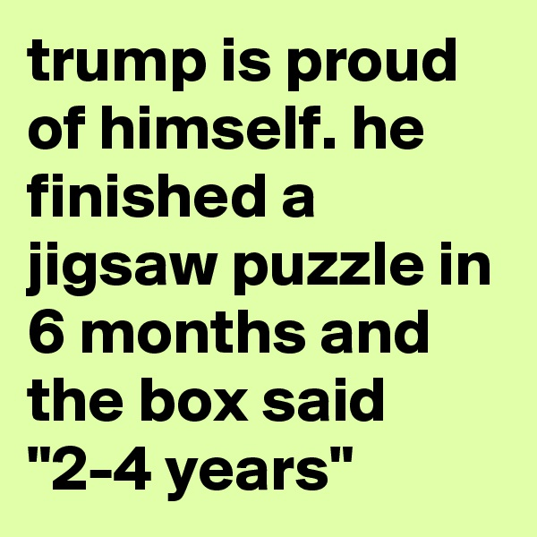 "trump is proud of himself. he finished a jigsaw puzzle in 6 months and the box said ""2-4 years"""