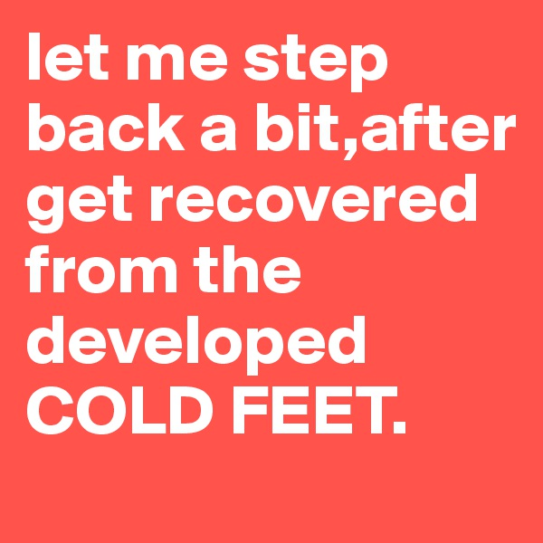 let me step back a bit,after get recovered from the developed COLD FEET.
