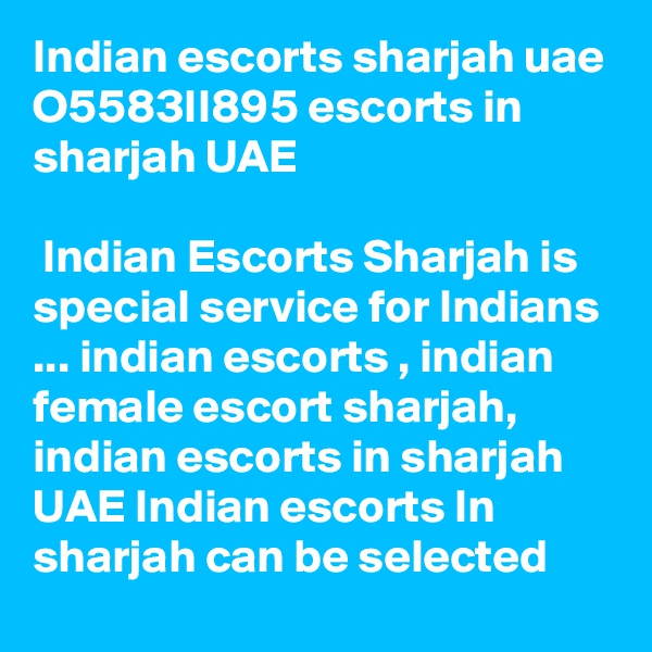 Indian escorts sharjah uae O5583II895 escorts in sharjah UAE   Indian Escorts Sharjah is special service for Indians ... indian escorts , indian female escort sharjah, indian escorts in sharjah UAE Indian escorts In sharjah can be selected
