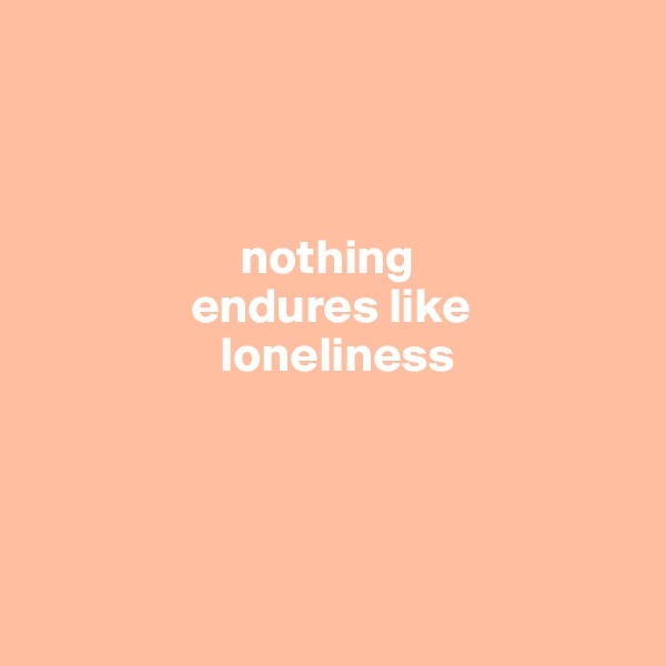 nothing                  endures like                     loneliness