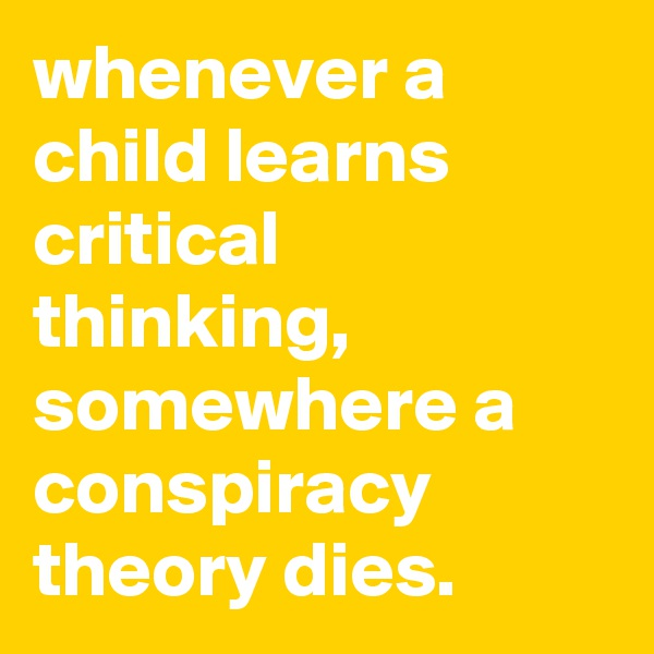 whenever a child learns critical thinking, somewhere a conspiracy theory dies.