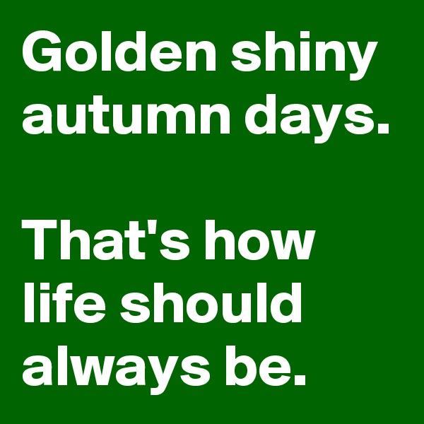 Golden shiny autumn days.  That's how life should always be.