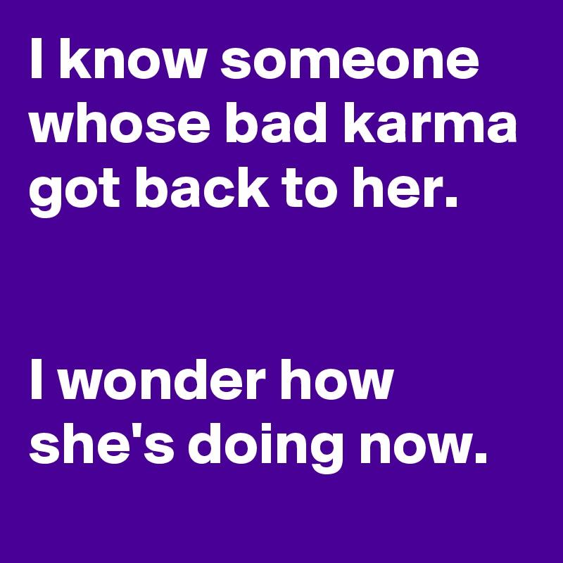 I know someone whose bad karma got back to her.   I wonder how she's doing now.