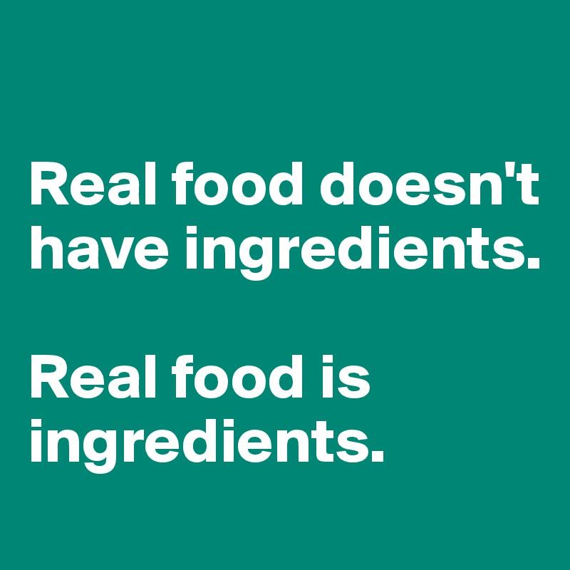 Real food doesn't have ingredients.   Real food is ingredients.