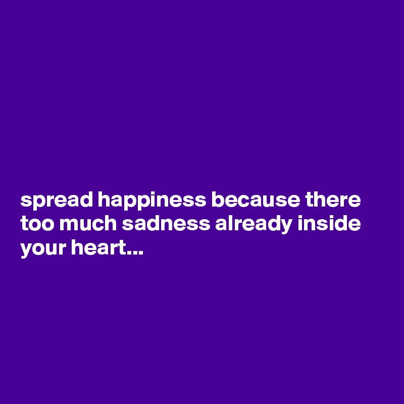 spread happiness because there too much sadness already inside your heart...