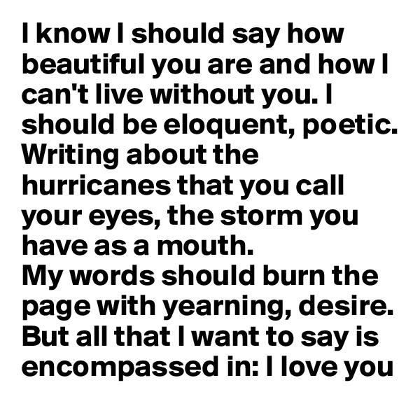 I know I should say how beautiful you are and how I can't live without you. I should be eloquent, poetic.  Writing about the hurricanes that you call your eyes, the storm you have as a mouth.  My words should burn the page with yearning, desire.   But all that I want to say is encompassed in: I love you