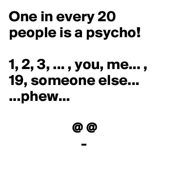 One in every 20 people is a psycho!  1, 2, 3, ... , you, me... , 19, someone else... ...phew...                       @ @                         -
