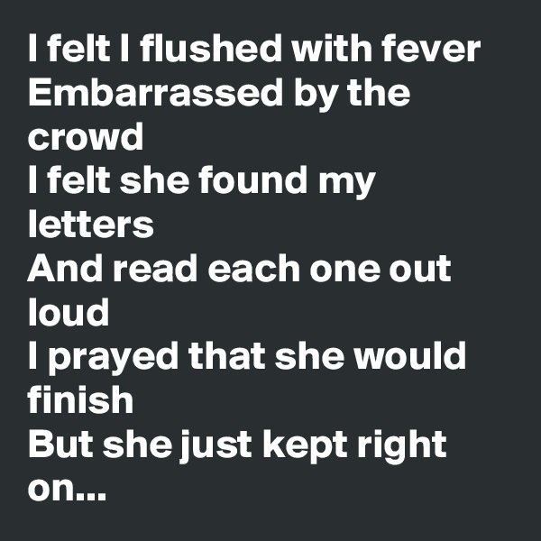 I felt I flushed with fever Embarrassed by the crowd I felt she found my letters And read each one out loud I prayed that she would finish But she just kept right on...