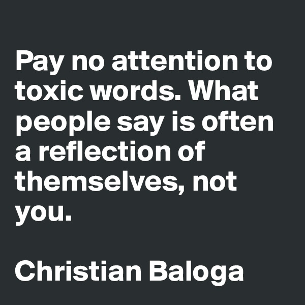 Pay no attention to toxic words. What people say is often a reflection of themselves, not you.  Christian Baloga