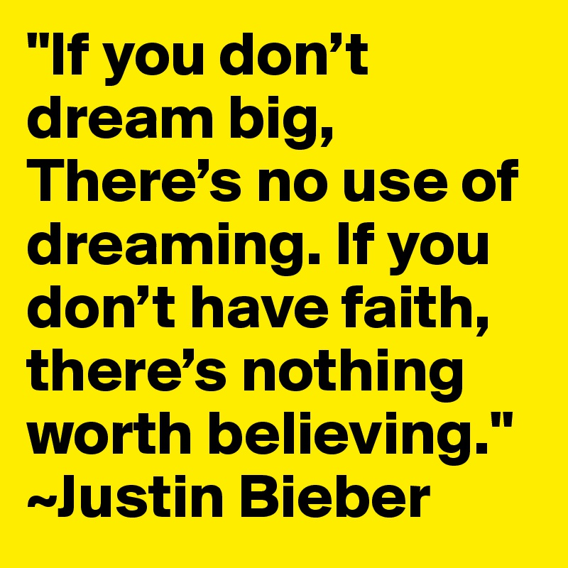 """If you don't dream big, There's no use of dreaming. If you don't have faith, there's nothing worth believing."" ~Justin Bieber"