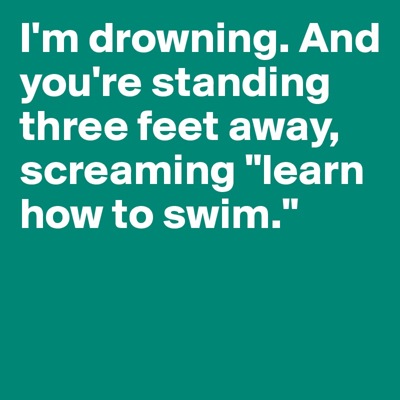 """I'm drowning. And you're standing three feet away, screaming """"learn how to swim."""""""