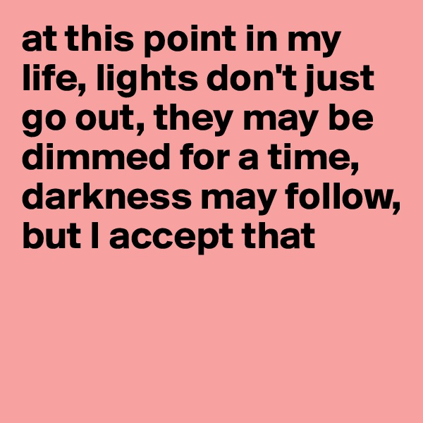 at this point in my life, lights don't just go out, they may be dimmed for a time, darkness may follow, but I accept that