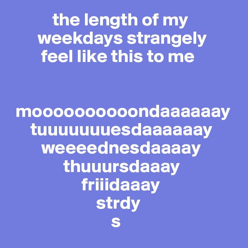 the length of my        weekdays strangely         feel like this to me    moooooooooondaaaaaay      tuuuuuuuesdaaaaaay         weeeednesdaaaay               thuuursdaaay                    friiidaaay                        strdy                            s