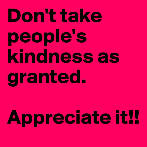 Don't take people's kindness as granted.  Appreciate it!!