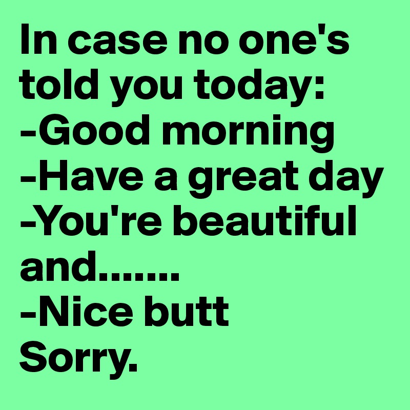 In case no one's told you today:  -Good morning -Have a great day -You're beautiful and....... -Nice butt Sorry.