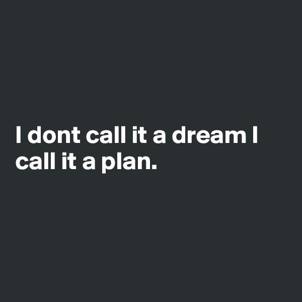 I dont call it a dream I call it a plan.