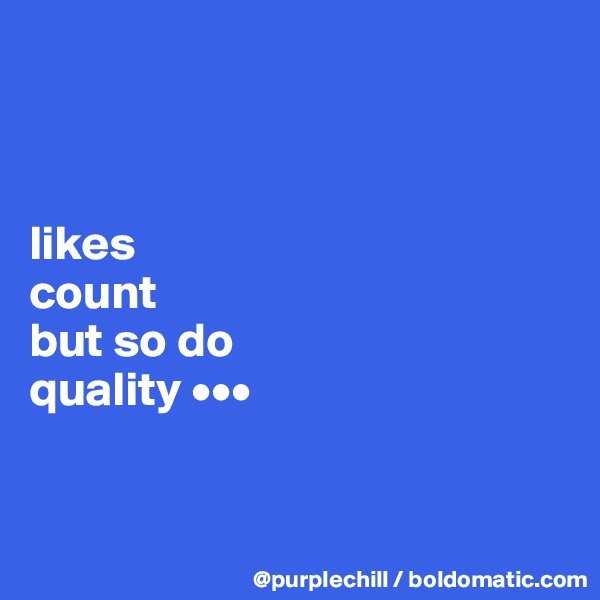 likes  count  but so do  quality •••