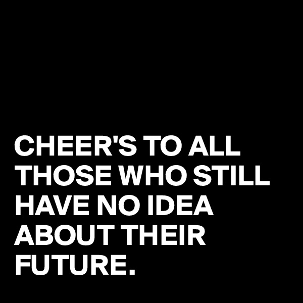 CHEER'S TO ALL THOSE WHO STILL HAVE NO IDEA ABOUT THEIR FUTURE.