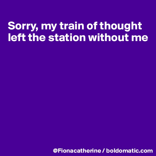 Sorry, my train of thought  left the station without me