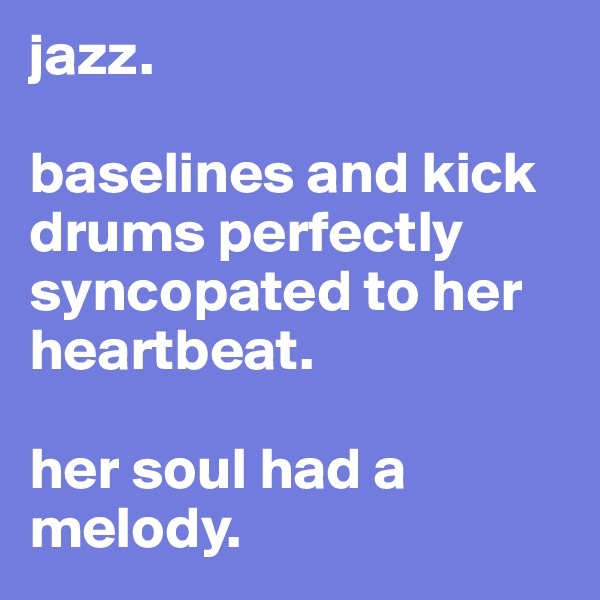 jazz.  baselines and kick drums perfectly syncopated to her heartbeat.  her soul had a melody.