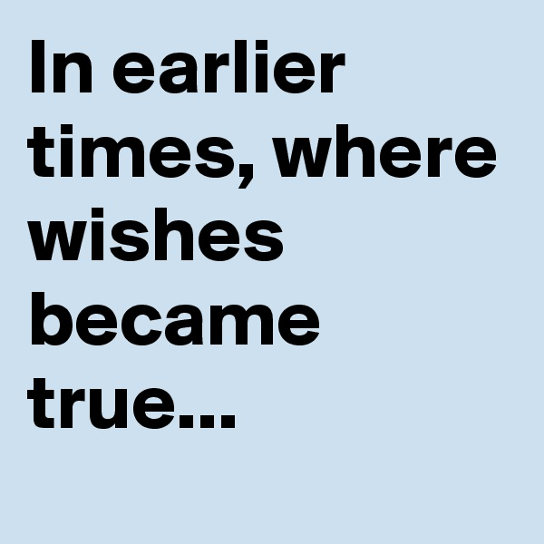 In earlier times, where wishes became true...
