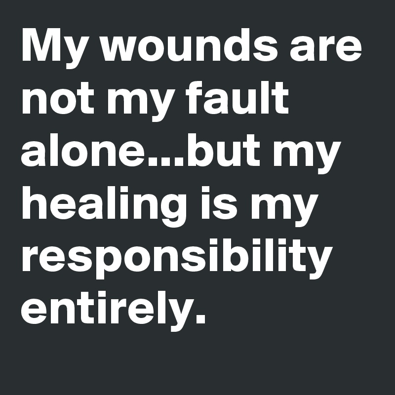 My wounds are not my fault alone...but my healing is my responsibility entirely.