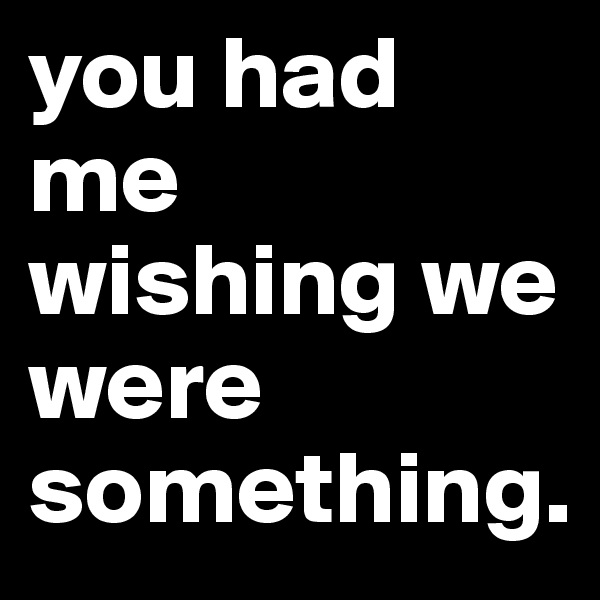 you had me wishing we were something.