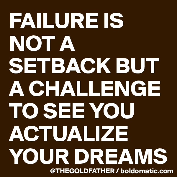 FAILURE IS NOT A SETBACK BUT A CHALLENGE TO SEE YOU ACTUALIZE YOUR DREAMS