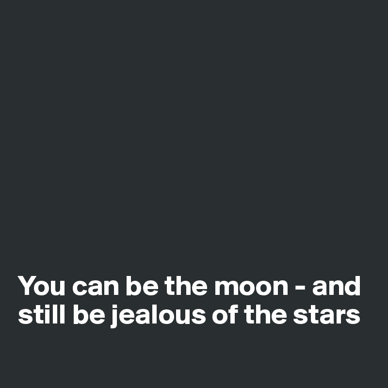 You can be the moon - and still be jealous of the stars