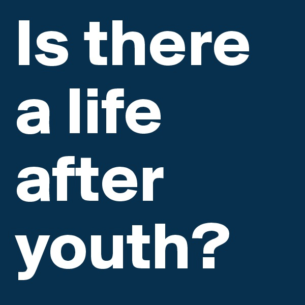 Is there a life after youth?